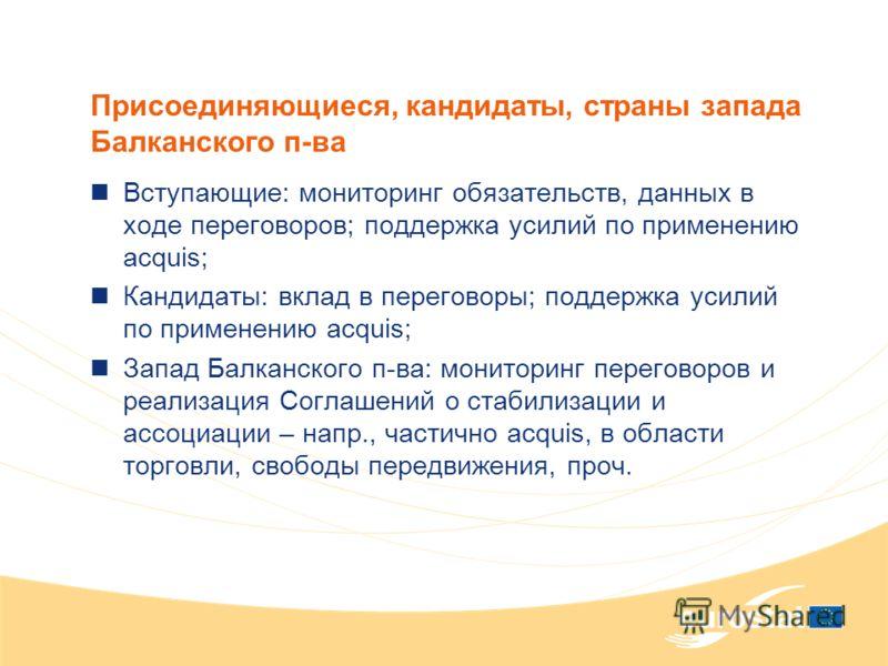 Присоединяющиеся, кандидаты, страны запада Балканского п-ва Вступающие: мониторинг обязательств, данных в ходе переговоров; поддержка усилий по применению acquis; Кандидаты: вклад в переговоры; поддержка усилий по применению acquis; Запад Балканского