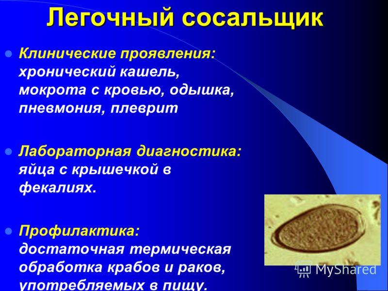 Клинические проявления: хронический кашель, мокрота с кровью, одышка, пневмония, плеврит Лабораторная диагностика: яйца с крышечкой в фекалиях. Профилактика: достаточная термическая обработка крабов и раков, употребляемых в пищу. Легочный сосальщик