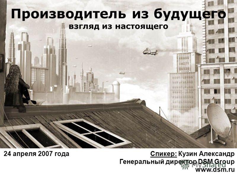 Производитель из будущего взгляд из настоящего 24 апреля 2007 года Спикер: Кузин Александр Генеральный директор DSM Group www.dsm.ru