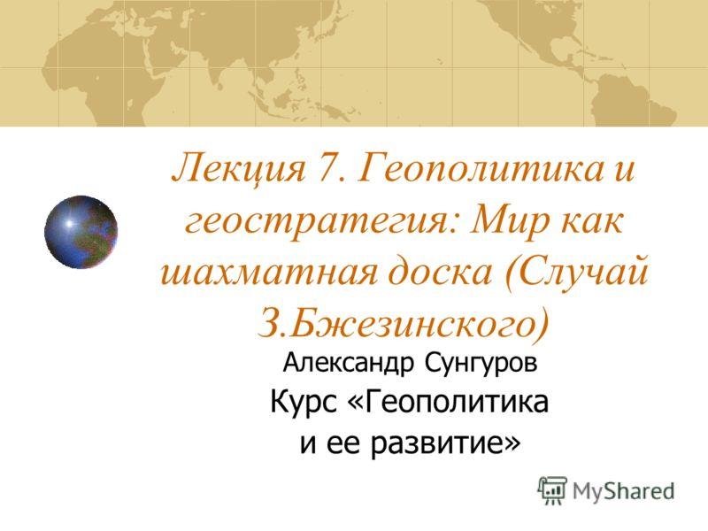 Лекция 7. Геополитика и геостратегия: Мир как шахматная доска (Случай З.Бжезинского) Александр Сунгуров Курс «Геополитика и ее развитие»