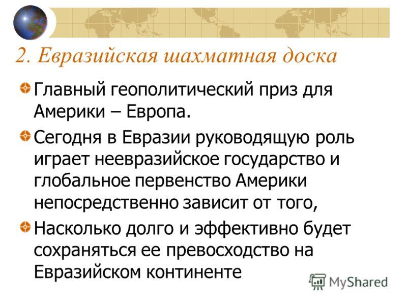 2. Евразийская шахматная доска Главный геополитический приз для Америки – Европа. Сегодня в Евразии руководящую роль играет неевразийское государство и глобальное первенство Америки непосредственно зависит от того, Насколько долго и эффективно будет
