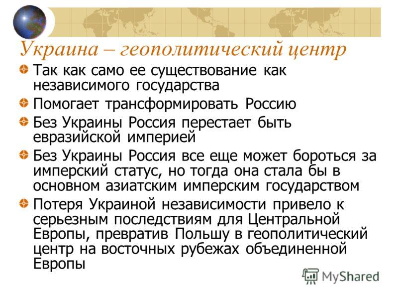 Украина – геополитический центр Так как само ее существование как независимого государства Помогает трансформировать Россию Без Украины Россия перестает быть евразийской империей Без Украины Россия все еще может бороться за имперский статус, но тогда