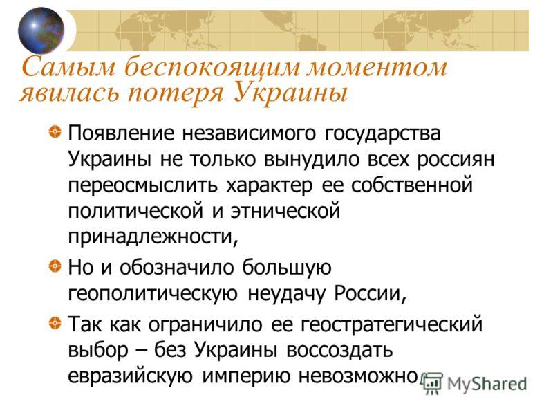 Самым беспокоящим моментом явилась потеря Украины Появление независимого государства Украины не только вынудило всех россиян переосмыслить характер ее собственной политической и этнической принадлежности, Но и обозначило большую геополитическую неуда