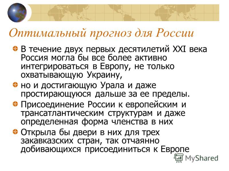 Оптимальный прогноз для России В течение двух первых десятилетий XXI века Россия могла бы все более активно интегрироваться в Европу, не только охватывающую Украину, но и достигающую Урала и даже простирающуюся дальше за ее пределы. Присоединение Рос