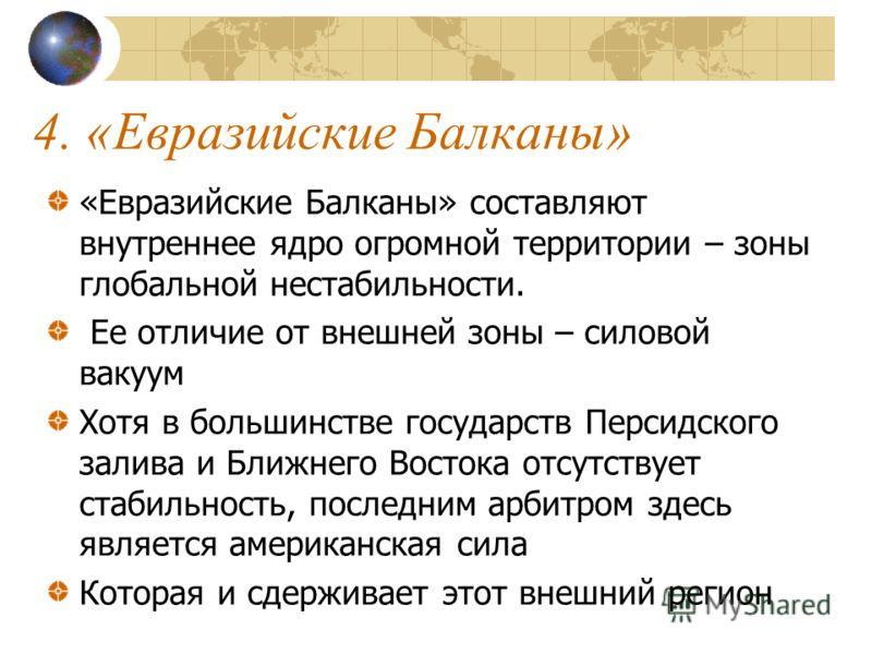 4. «Евразийские Балканы» «Евразийские Балканы» составляют внутреннее ядро огромной территории – зоны глобальной нестабильности. Ее отличие от внешней зоны – силовой вакуум Хотя в большинстве государств Персидского залива и Ближнего Востока отсутствуе