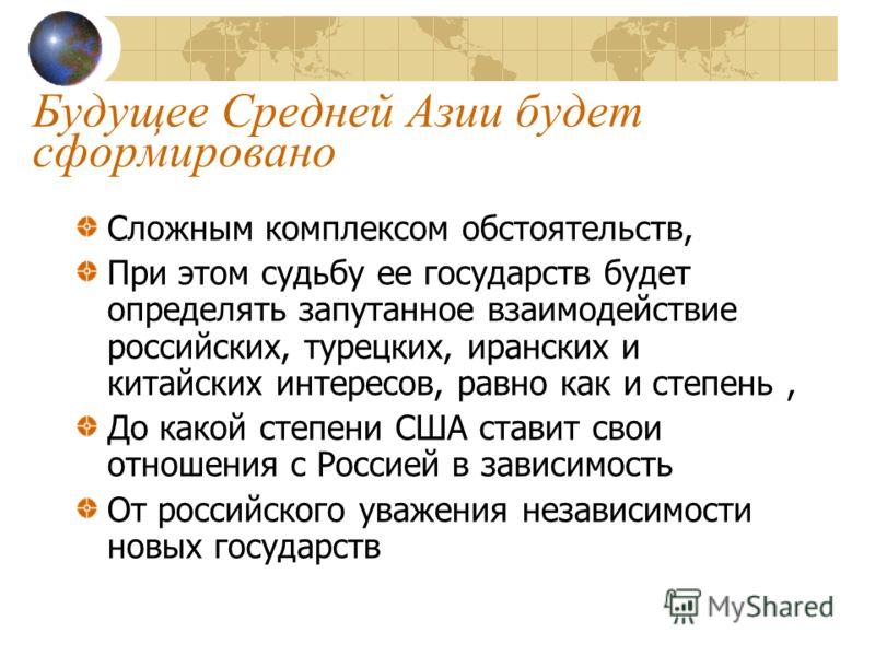 Будущее Средней Азии будет сформировано Сложным комплексом обстоятельств, При этом судьбу ее государств будет определять запутанное взаимодействие российских, турецких, иранских и китайских интересов, равно как и степень, До какой степени США ставит