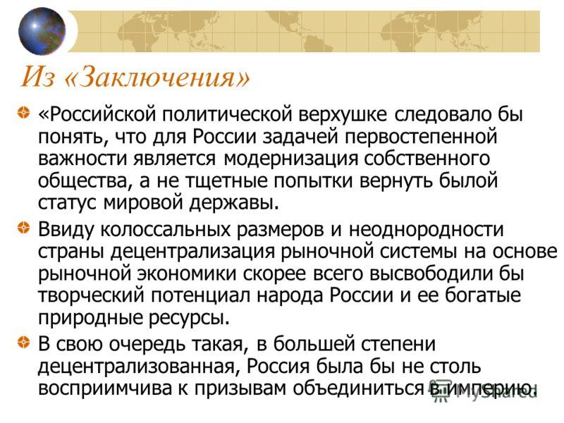 Из «Заключения» «Российской политической верхушке следовало бы понять, что для России задачей первостепенной важности является модернизация собственного общества, а не тщетные попытки вернуть былой статус мировой державы. Ввиду колоссальных размеров
