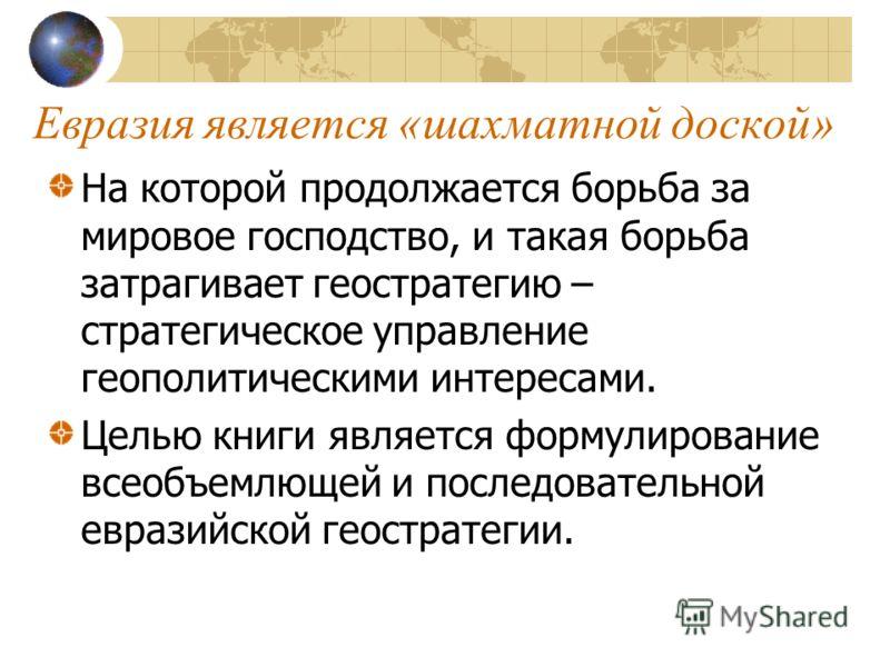 Евразия является «шахматной доской» На которой продолжается борьба за мировое господство, и такая борьба затрагивает геостратегию – стратегическое управление геополитическими интересами. Целью книги является формулирование всеобъемлющей и последовате