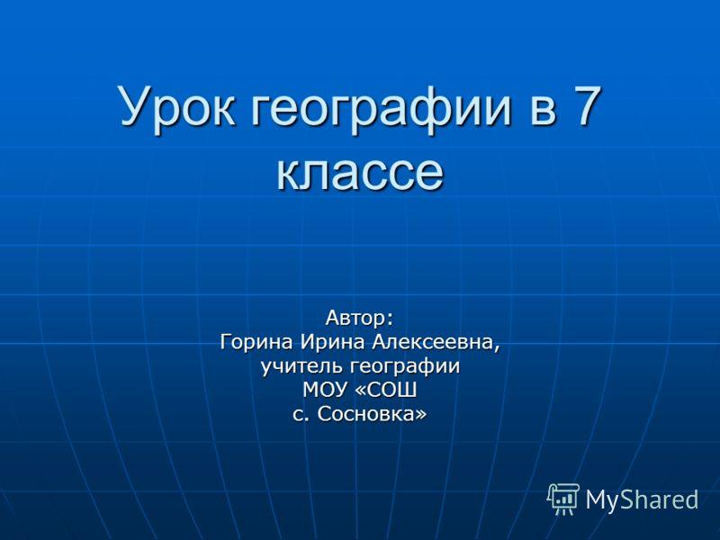 Урок географии в 7 классе Автор: Горина Ирина Алексеевна, учитель географии МОУ «СОШ с. Сосновка»