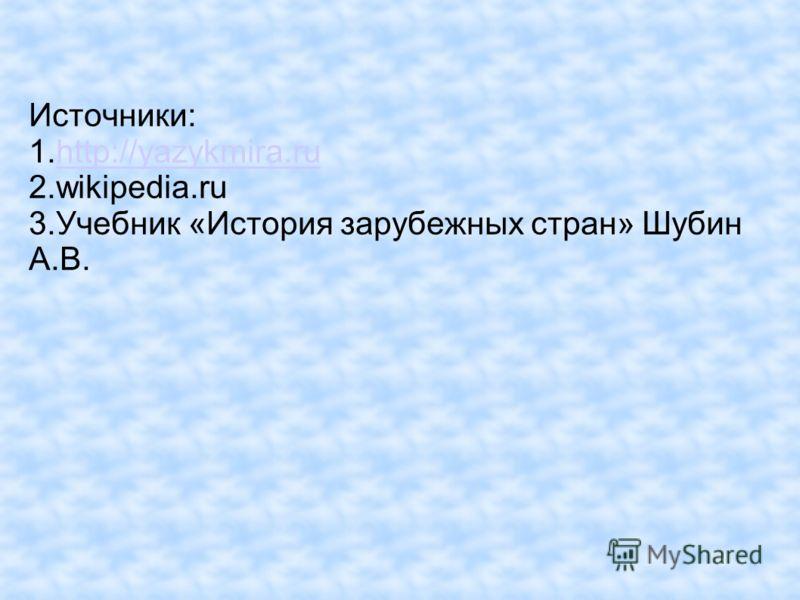 Источники: 1.http://yazykmira.ruhttp://yazykmira.ru 2.wikipedia.ru 3.Учебник «История зарубежных стран» Шубин А.В.