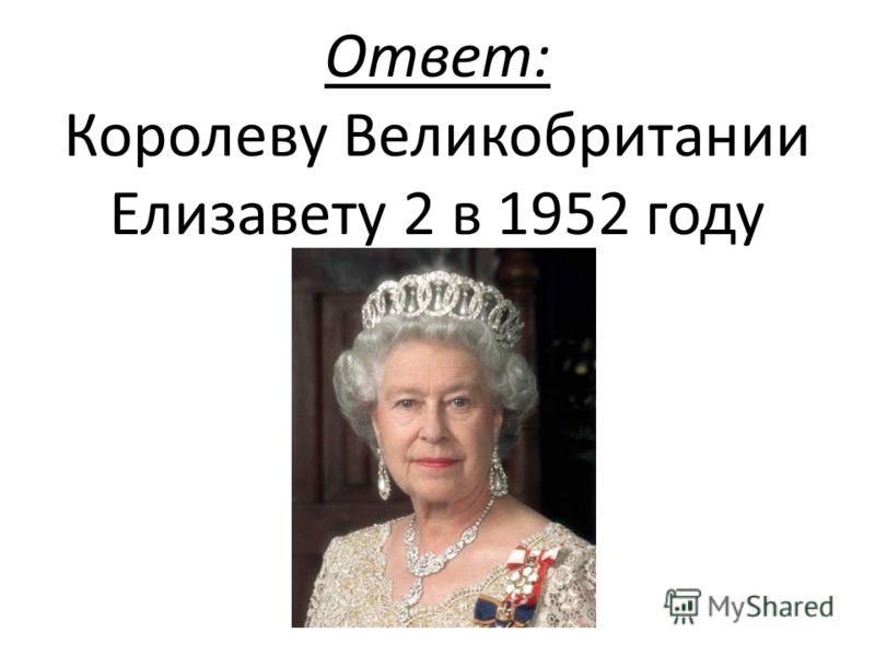 Ответ: Королеву Великобритании Елизавету 2 в 1952 году