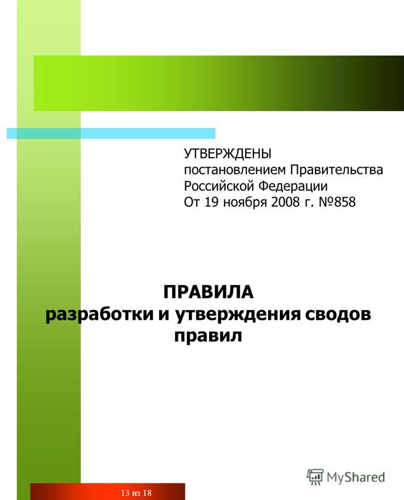 УТВЕРЖДЕНЫ постановлением Правительства Российской Федерации От 19 ноября 2008 г. 858 ПРАВИЛА разработки и утверждения сводов правил 13 из 18