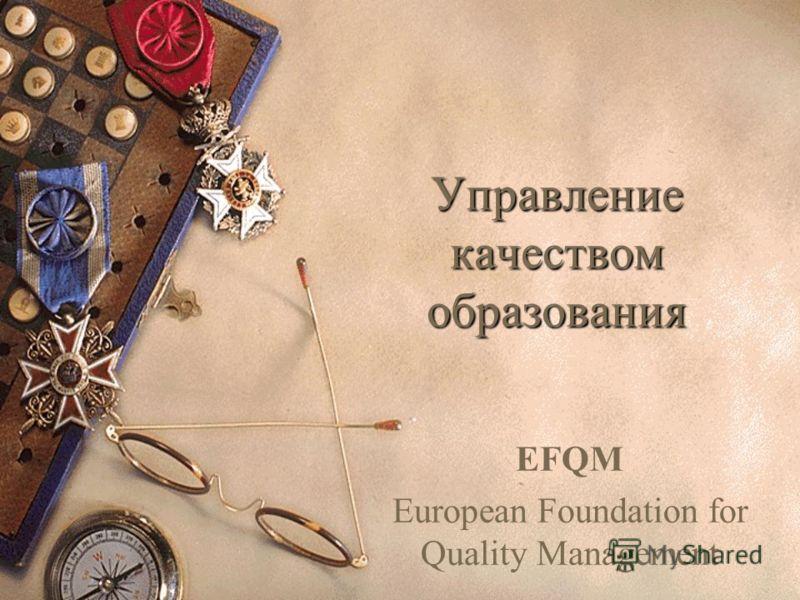 Управление качеством образования EFQM European Foundation for Quality Management