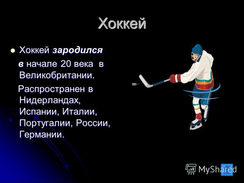 Хоккей Хоккей зародился Хоккей зародился в начале 20 века в Великобритании. в начале 20 века в Великобритании. Распространен в Нидерландах, Испании, Италии, Португалии, России, Германии. Распространен в Нидерландах, Испании, Италии, Португалии, Росси