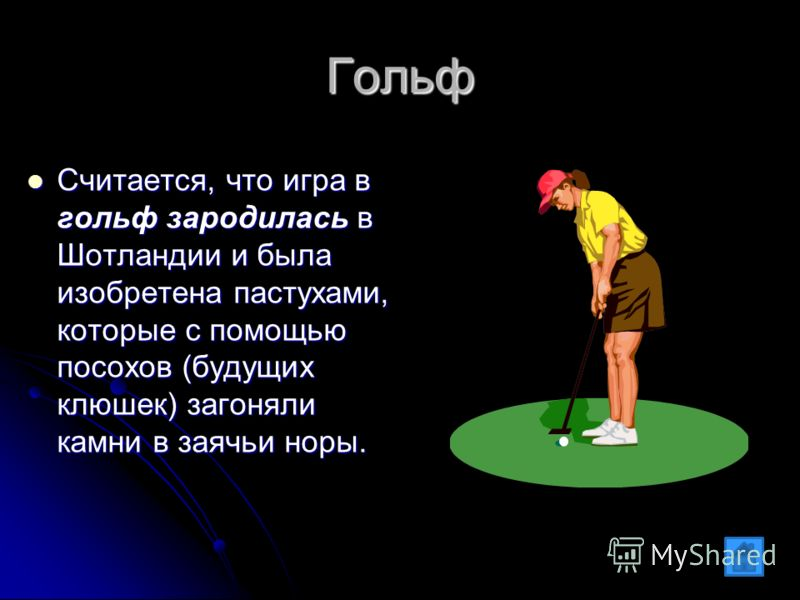 Гольф Считается, что игра в гольф зародилась в Шотландии и была изобретена пастухами, которые с помощью посохов (будущих клюшек) загоняли камни в заячьи норы. Считается, что игра в гольф зародилась в Шотландии и была изобретена пастухами, которые с п