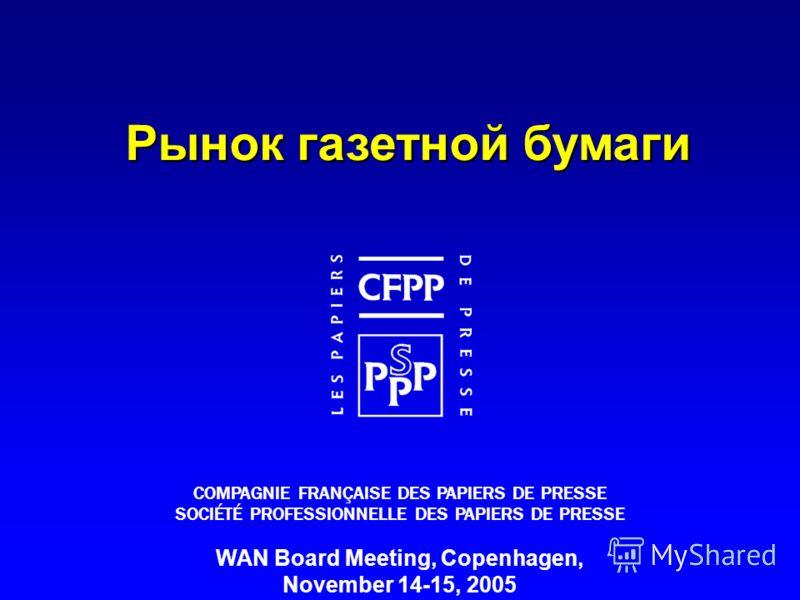 WAN / 2005 / 1 WAN Board Meeting, Copenhagen, November 14-15, 2005 COMPAGNIE FRANÇAISE DES PAPIERS DE PRESSE SOCIÉTÉ PROFESSIONNELLE DES PAPIERS DE PRESSE Рынок газетной бумаги