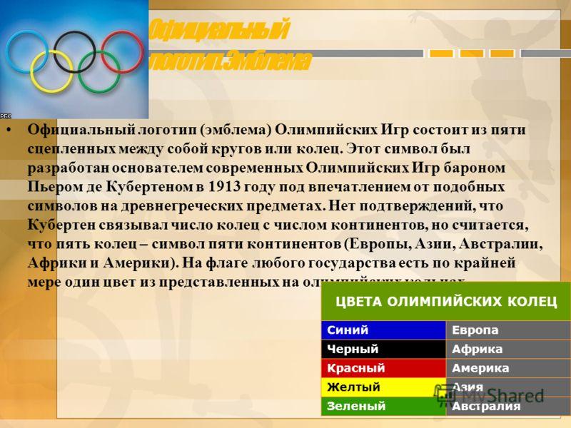Официальный логотип. Эмблема Официальный логотип (эмблема) Олимпийских Игр состоит из пяти сцепленных между собой кругов или колец. Этот символ был разработан основателем современных Олимпийских Игр бароном Пьером де Кубертеном в 1913 году под впечат