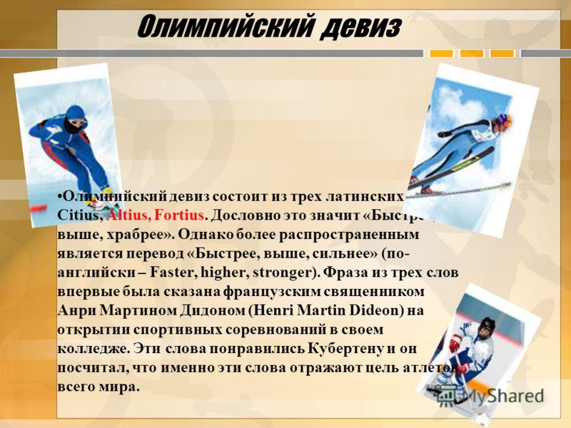 Олимпийский девиз Олимпийский девиз состоит из трех латинских слов – Citius, Altius, Fortius. Дословно это значит «Быстрее, выше, храбрее». Однако более распространенным является перевод «Быстрее, выше, сильнее» (по- английски – Faster, higher, stron