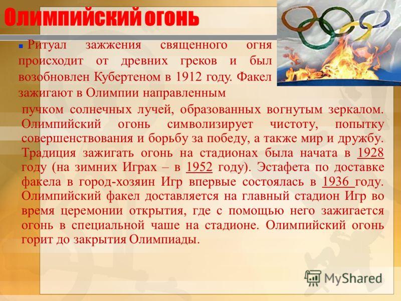 Олимпийский огонь пучком солнечных лучей, образованных вогнутым зеркалом. Олимпийский огонь символизирует чистоту, попытку совершенствования и борьбу за победу, а также мир и дружбу. Традиция зажигать огонь на стадионах была начата в 1928 году (на зи