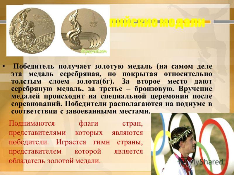 Олимпийские медали Победитель получает золотую медаль (на самом деле эта медаль серебряная, но покрытая относительно толстым слоем золота(6г). За второе место дают серебряную медаль, за третье – бронзовую. Вручение медалей происходит на специальной ц