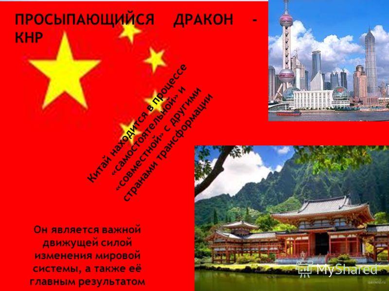 ПРОСЫПАЮЩИЙСЯ ДРАКОН - КНР Китай находится в процессе «самостоятельной» и «совместной» с другими странами трансформации Он является важной движущей силой изменения мировой системы, а также её главным результатом