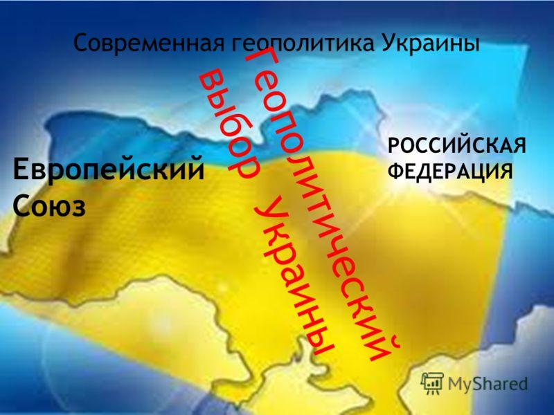 Современная геополитика Украины Европейский Союз РОССИЙСКАЯ ФЕДЕРАЦИЯ Геополитический выбор Украины