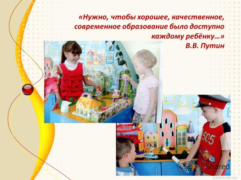 «Нужно, чтобы хорошее, качественное, современное образование было доступно каждому ребёнку…» В.В. Путин