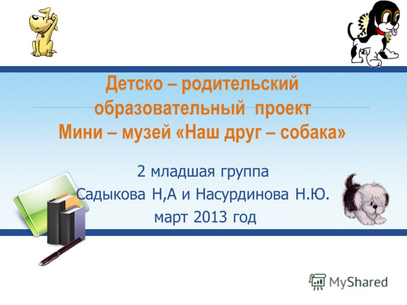 Детско – родительский образовательный проект Мини – музей «Наш друг – собака» 2 младшая группа Садыкова Н,А и Насурдинова Н.Ю. март 2013 год