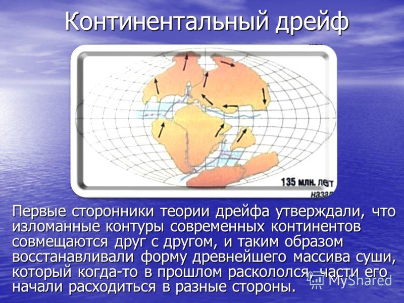 Континентальный дрейф Первые сторонники теории дрейфа утверждали, что изломанные контуры современных континентов совмещаются друг с другом, и таким образом восстанавливали форму древнейшего массива суши, который когда-то в прошлом раскололся, части е