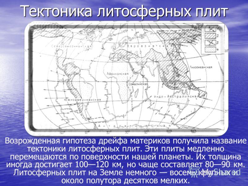 Тектоника литосферныхплит Тектоника литосферных плит Возрожденная гипотеза дрейфа материков получила название тектоники литосферных плит. Эти плиты медленно перемещаются по поверхности нашей планеты. Их толщина иногда достигает 100120 км, но чаще сос