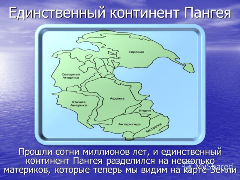 Единственный континент Пангея Прошли сотни миллионов лет, и единственный континент Пангея разделился на несколько материков, которые теперь мы видим на карте Земли