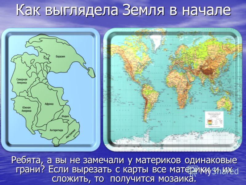 Как выглядела Земля в начале Как выглядела Земля в начале Ребята, а вы не замечали у материков одинаковые грани? Если вырезать с карты все материки и их сложить, то получится мозаика.