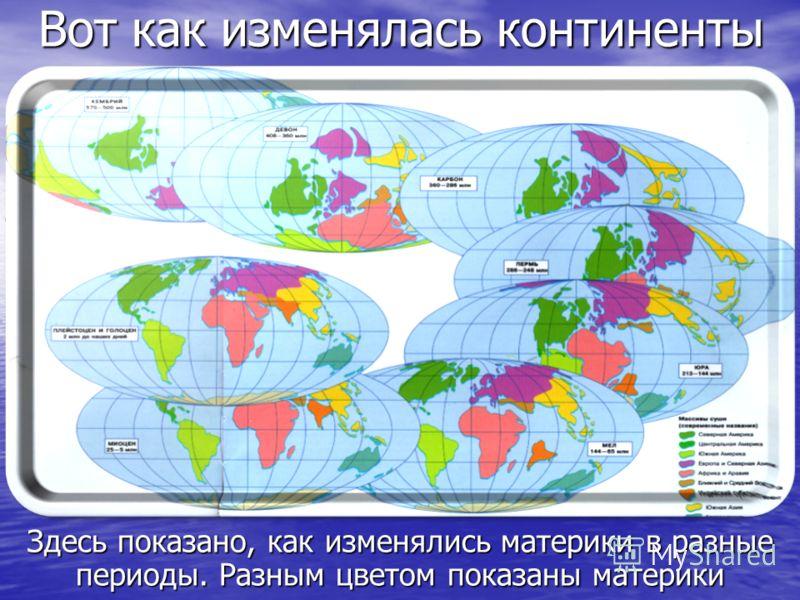 Вот как изменялась континенты Здесь показано, как изменялись материки в разные периоды. Разным цветом показаны материки