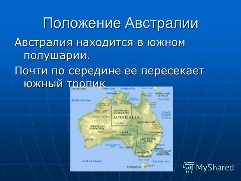 Положение Австралии Австралия находится в южном полушарии. Почти по середине ее пересекает южный тропик