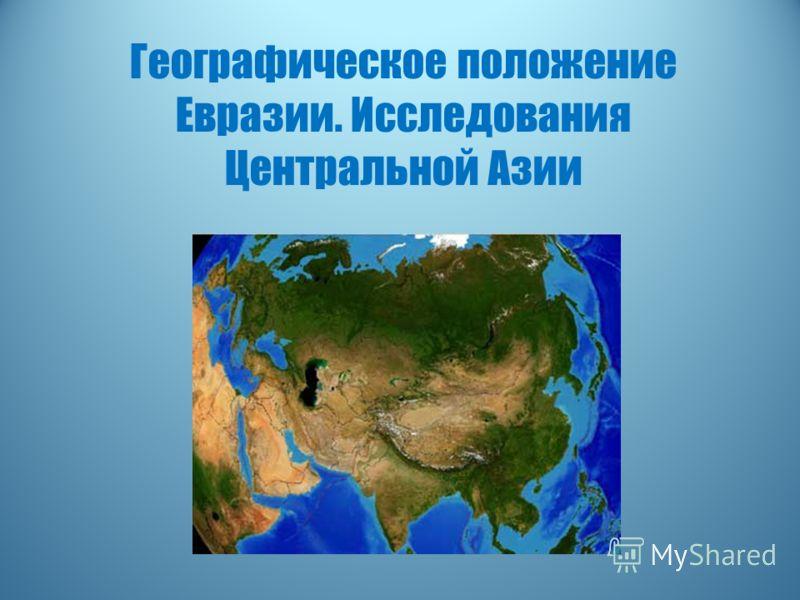 Презентация на тему Географическое положение Евразии  1 Географическое положение Евразии Исследования Центральной Азии