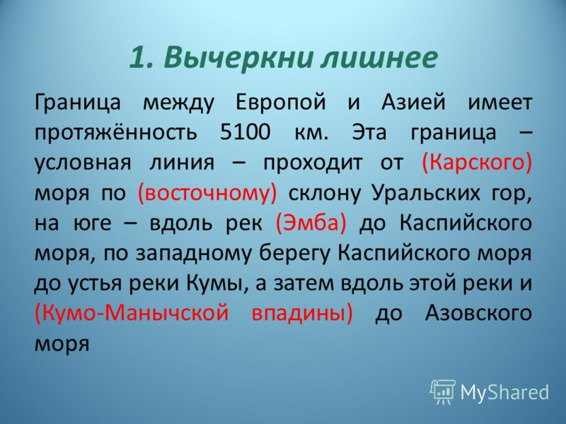 1. Вычеркни лишнее Граница между Европой и Азией имеет протяжённость 5100 км. Эта граница – условная линия – проходит от (Карского) моря по (восточному) склону Уральских гор, на юге – вдоль рек (Эмба) до Каспийского моря, по западному берегу Каспийск