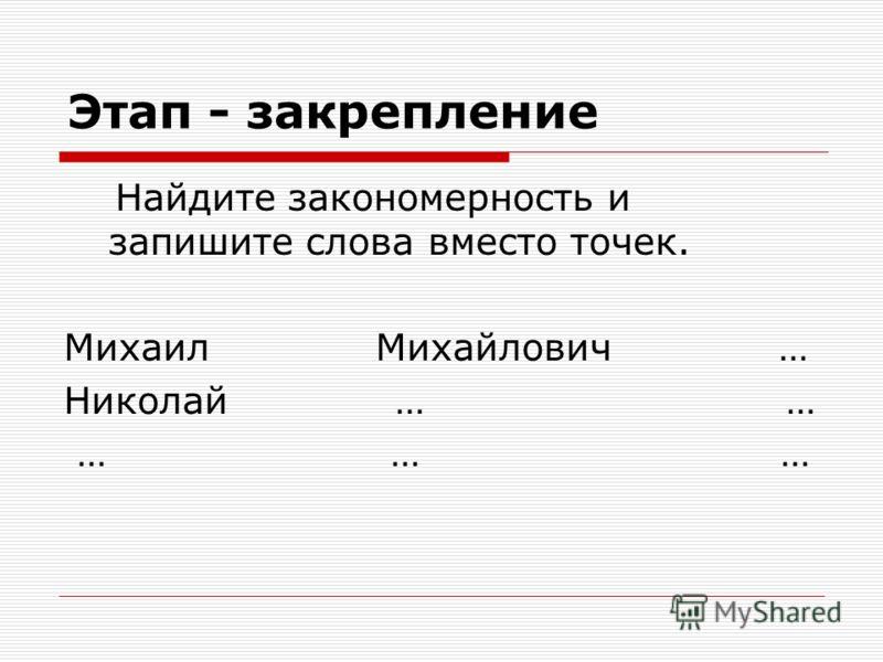 Этап - закрепление Найдите закономерность и запишите слова вместо точек. Михаил Михайлович … Николай … … … … …