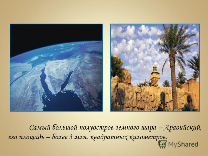 Самый большой полуостров земного шара – Аравийский, его площадь – более 3 млн. квадратных километров.