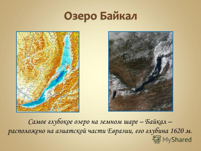 Самое глубокое озеро на земном шаре – Байкал – расположено на азиатской части Евразии, его глубина 1620 м.