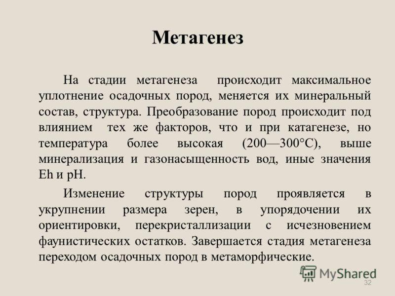 Метагенез На стадии метагенеза происходит максимальное уплотнение осадочных пород, меняется их минеральный состав, структура. Преобразование пород происходит под влиянием тех же факторов, что и при катагенезе, но температура более высокая (200300°С),