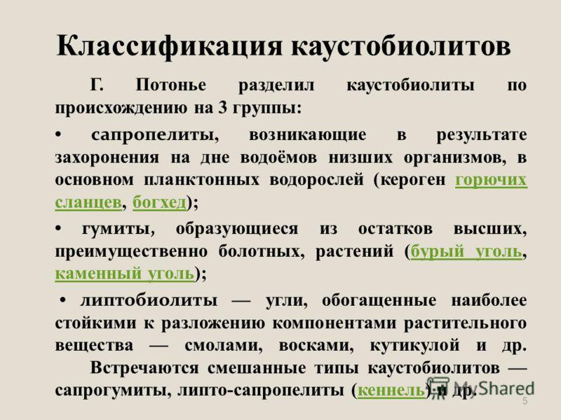 Классификация каустобиолитов Г. Потонье разделил каустобиолиты по происхождению на 3 группы: сапропелиты, возникающие в результате захоронения на дне водоёмов низших организмов, в основном планктонных водорослей (кероген горючих сланцев, богхед);горю