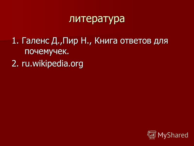литература 1. Галенс Д.,Пир Н., Книга ответов для почемучек. 2. ru.wikipedia.org