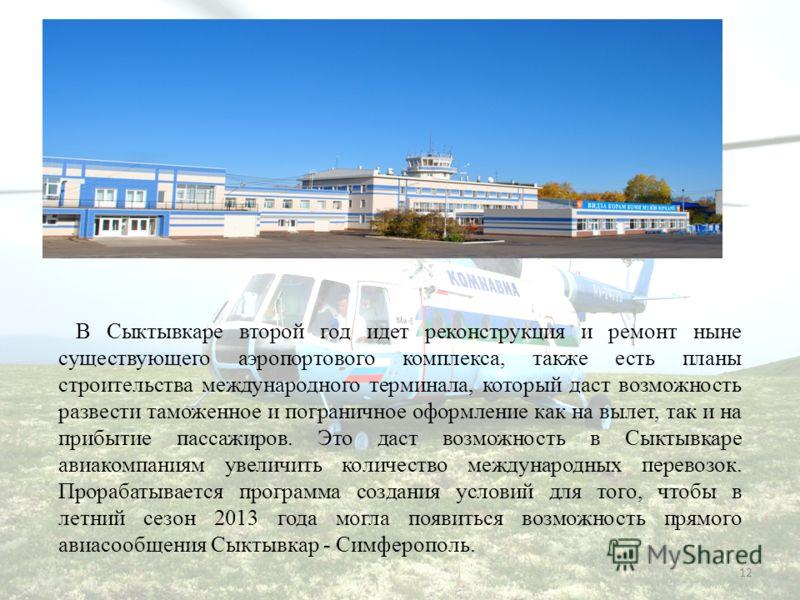 12 В Сыктывкаре второй год идет реконструкция и ремонт ныне существующего аэропортового комплекса, также есть планы строительства международного терминала, который даст возможность развести таможенное и пограничное оформление как на вылет, так и на п