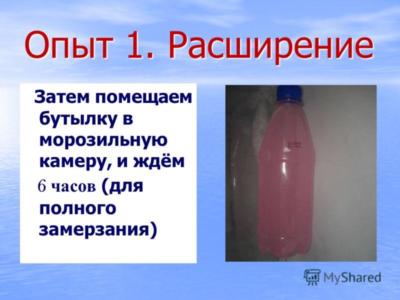 Опыт 1. Расширение Затем помещаем бутылку в морозильную камеру, и ждём Затем помещаем бутылку в морозильную камеру, и ждём 6 часов (для полного замерзания) 6 часов (для полного замерзания)