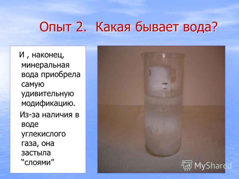 И, наконец, минеральная вода приобрела самую удивительную модификацию. И, наконец, минеральная вода приобрела самую удивительную модификацию. Из-за наличия в воде углекислого газа, она застыласлоями Из-за наличия в воде углекислого газа, она застылас