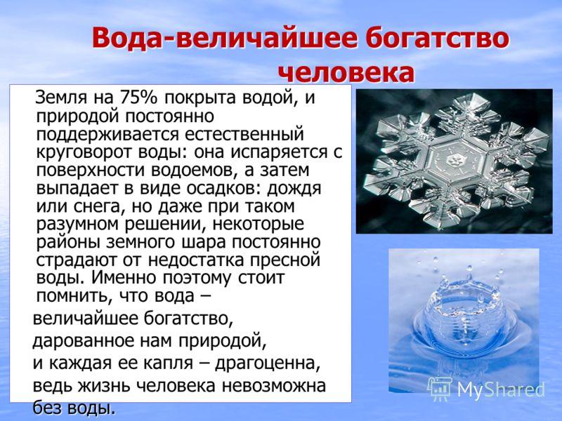 Вода-величайшее богатство человека Вода-величайшее богатство человека Земля на 75% покрыта водой, и природой постоянно поддерживается естественный круговорот воды: она испаряется с поверхности водоемов, а затем выпадает в виде осадков: дождя или снег