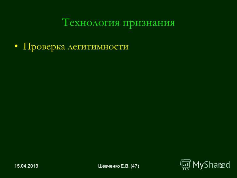 Технология признания Проверка легитимностиПроверка легитимности 15.04.201312Шевченко Е.В. (47)