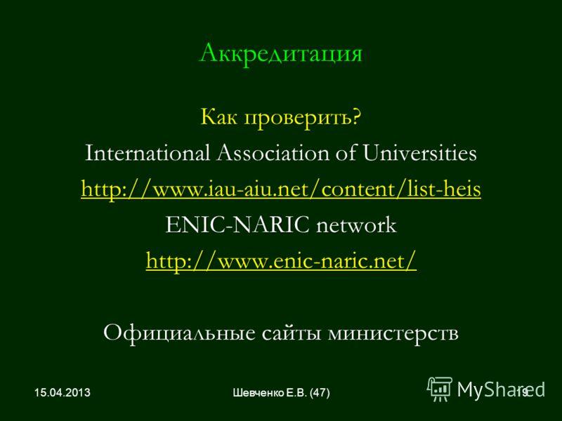 Аккредитация Как проверить? International Association of Universities http://www.iau-aiu.net/content/list-heis ENIC-NARIC network http://www.enic-naric.net/ Официальные сайты министерств 15.04.201319Шевченко Е.В. (47)