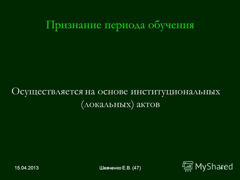 Признание периода обучения Осуществляется на основе институциональных (локальных) актов 15.04.201341Шевченко Е.В. (47)