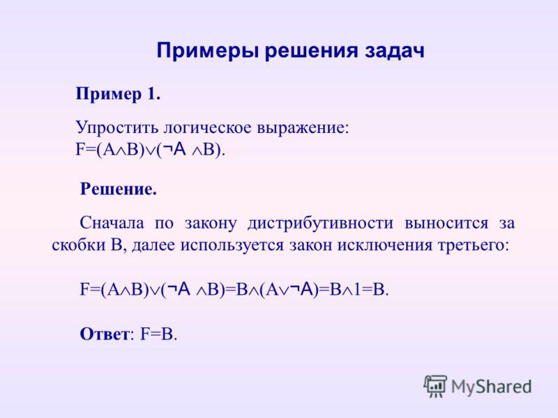 Пример 1. Упростить логическое выражение: F=(А В) ( ¬А В). Примеры решения задач Решение. Сначала по закону дистрибутивности выносится за скобки В, далее используется закон исключения третьего: F=(А В) ( ¬А В)=В (А ¬А )=В 1=В. Ответ: F=В.